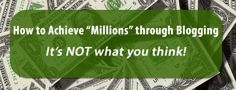 "How to Achieve ""Millions"" through Blogging – It's Not What You Think! #BizOfBlogging"