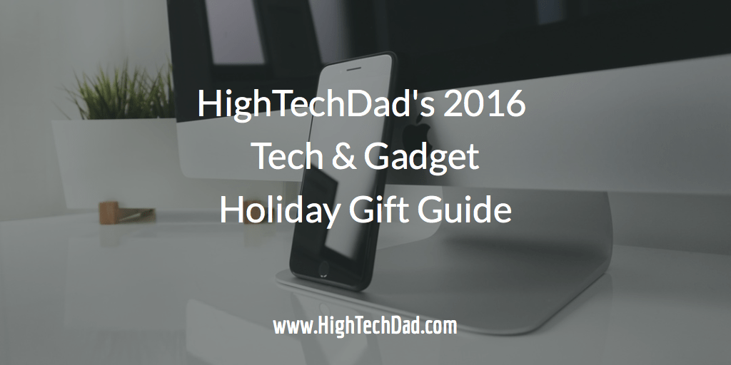 HighTechDad 's 2016 Tech & Gadget Holiday Gift Guide